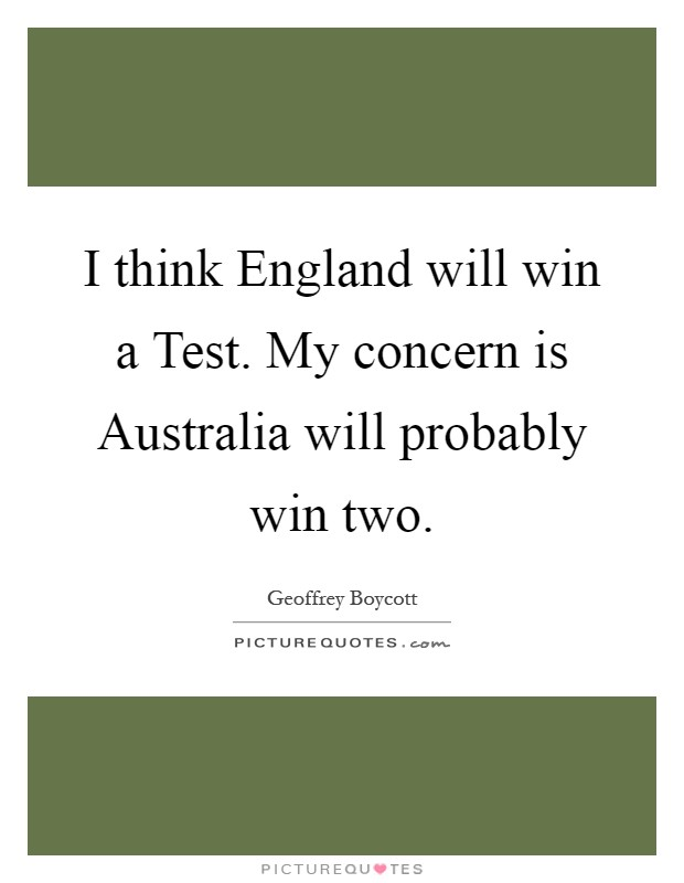 I think England will win a Test. My concern is Australia will probably win two Picture Quote #1