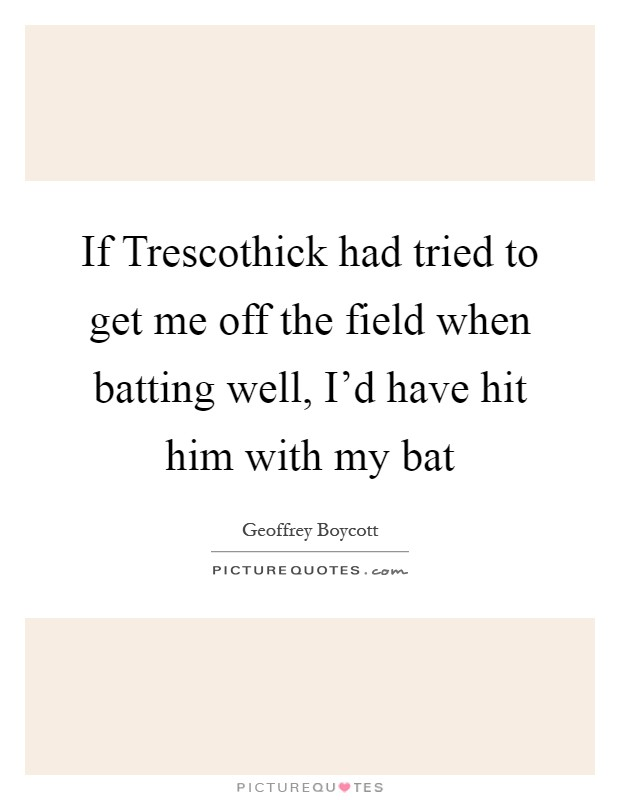 If Trescothick had tried to get me off the field when batting well, I'd have hit him with my bat Picture Quote #1
