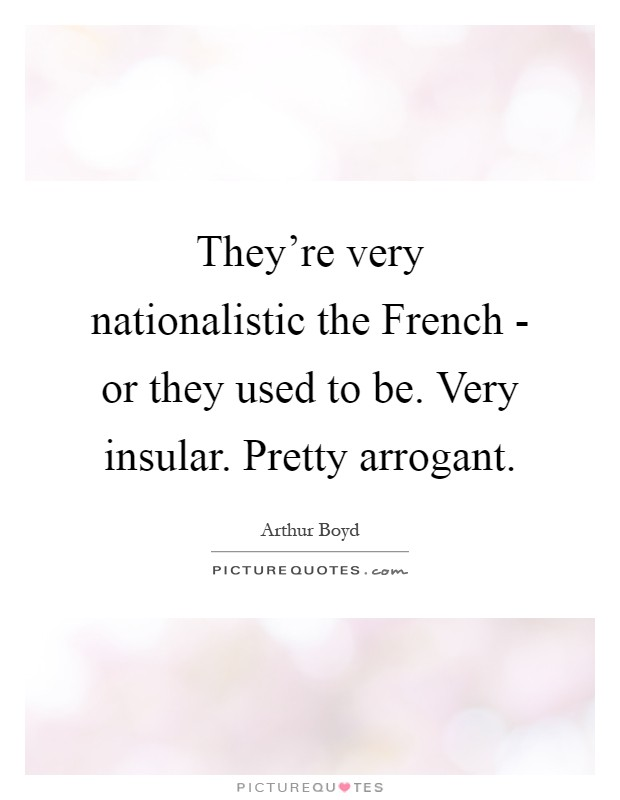 They're very nationalistic the French - or they used to be. Very insular. Pretty arrogant Picture Quote #1