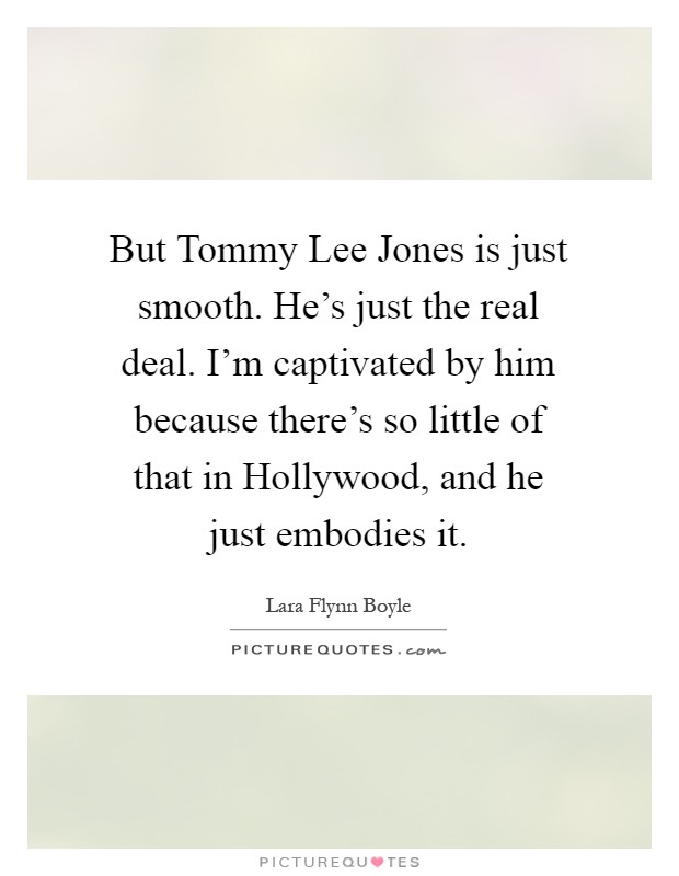 But Tommy Lee Jones is just smooth. He's just the real deal. I'm captivated by him because there's so little of that in Hollywood, and he just embodies it Picture Quote #1