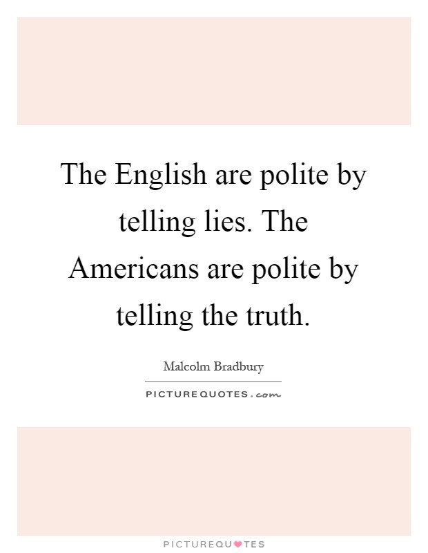 The English are polite by telling lies. The Americans are polite by telling the truth Picture Quote #1