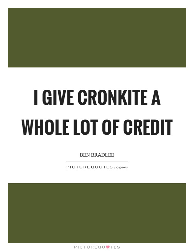 I give Cronkite a whole lot of credit Picture Quote #1