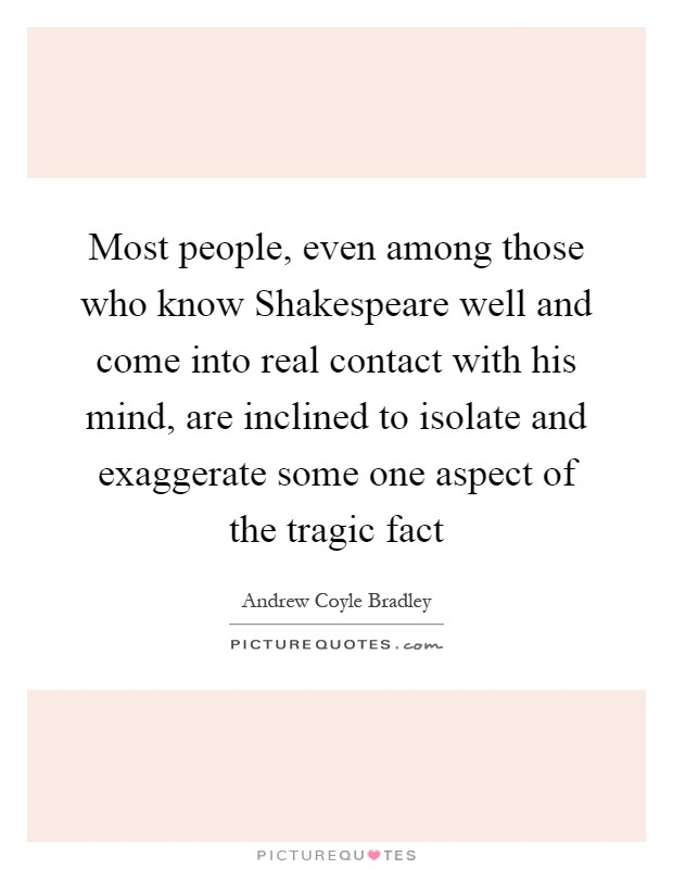 Most people, even among those who know Shakespeare well and come into real contact with his mind, are inclined to isolate and exaggerate some one aspect of the tragic fact Picture Quote #1
