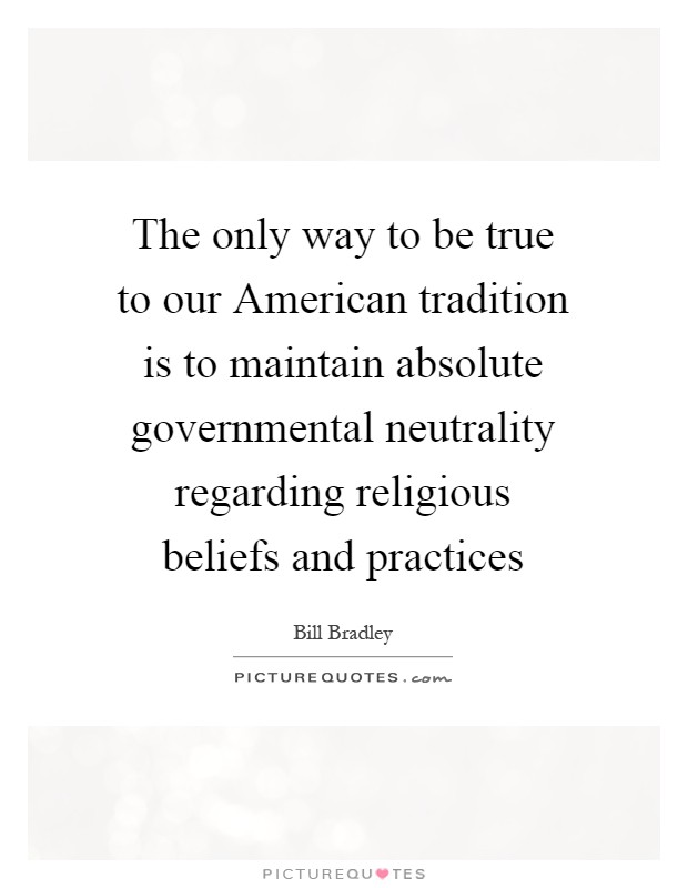 The only way to be true to our American tradition is to maintain absolute governmental neutrality regarding religious beliefs and practices Picture Quote #1