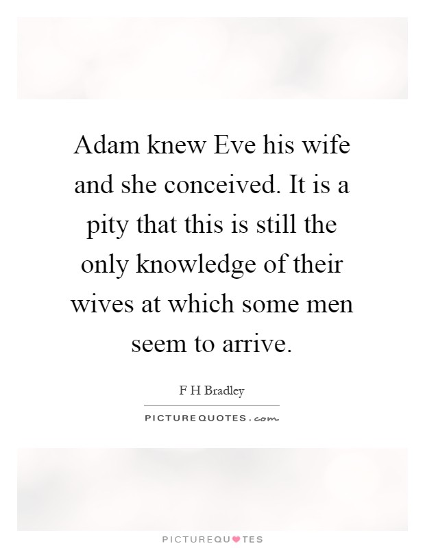 Adam knew Eve his wife and she conceived. It is a pity that this is still the only knowledge of their wives at which some men seem to arrive Picture Quote #1