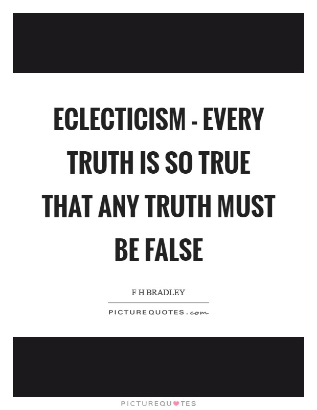 Eclecticism - every truth is so true that any truth must be false Picture Quote #1
