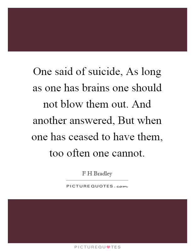One said of suicide, As long as one has brains one should not blow them out. And another answered, But when one has ceased to have them, too often one cannot Picture Quote #1