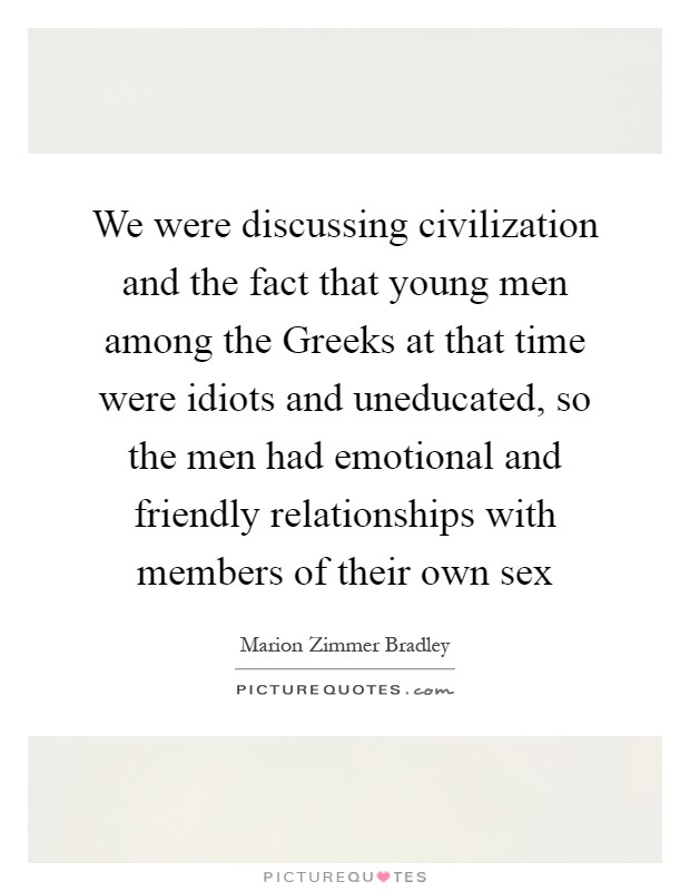 We were discussing civilization and the fact that young men among the Greeks at that time were idiots and uneducated, so the men had emotional and friendly relationships with members of their own sex Picture Quote #1