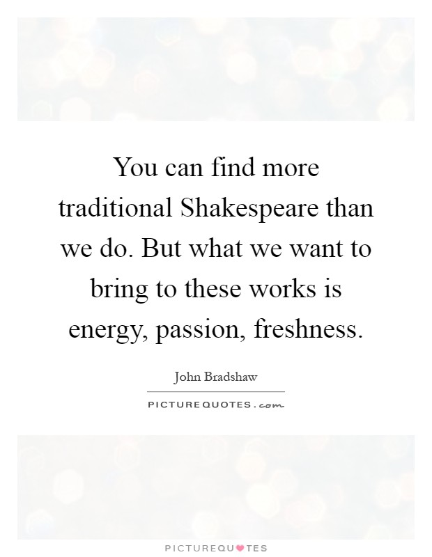 You can find more traditional Shakespeare than we do. But what we want to bring to these works is energy, passion, freshness Picture Quote #1