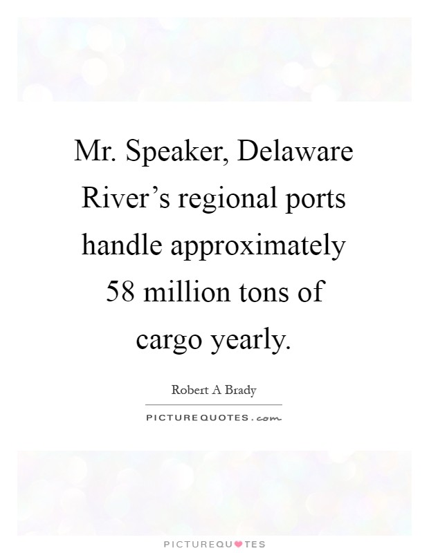 Mr. Speaker, Delaware River's regional ports handle approximately 58 million tons of cargo yearly Picture Quote #1