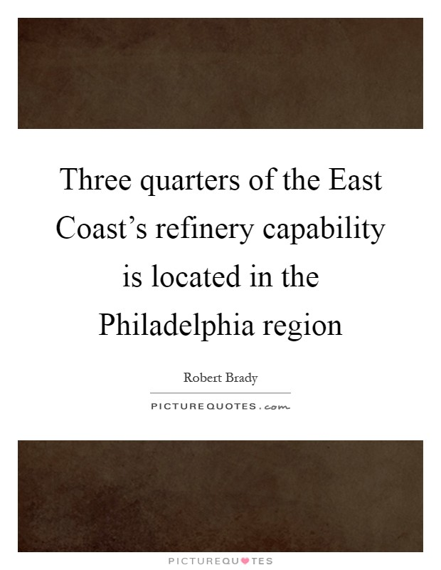 Three quarters of the East Coast's refinery capability is located in the Philadelphia region Picture Quote #1