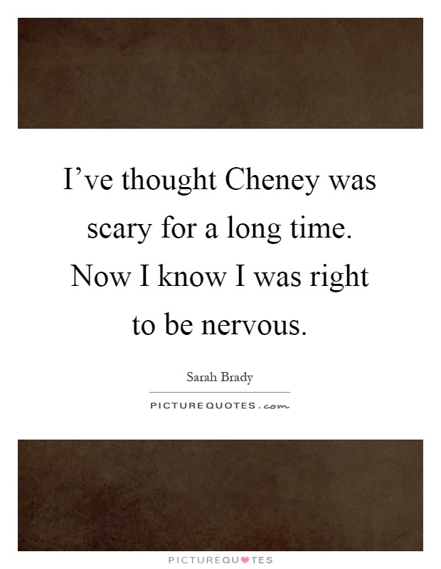 I've thought Cheney was scary for a long time. Now I know I was right to be nervous Picture Quote #1