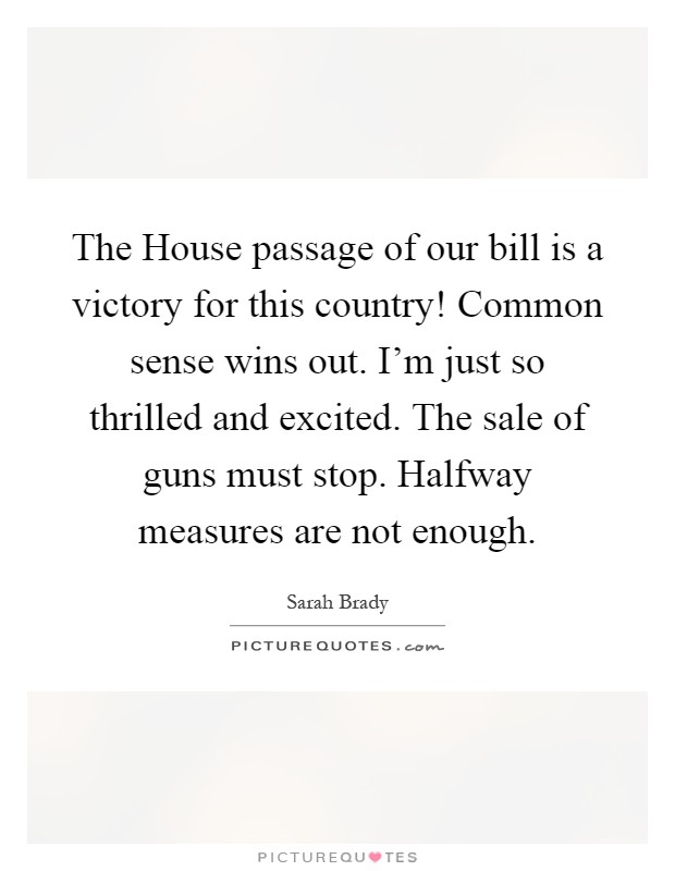 The House passage of our bill is a victory for this country! Common sense wins out. I'm just so thrilled and excited. The sale of guns must stop. Halfway measures are not enough Picture Quote #1