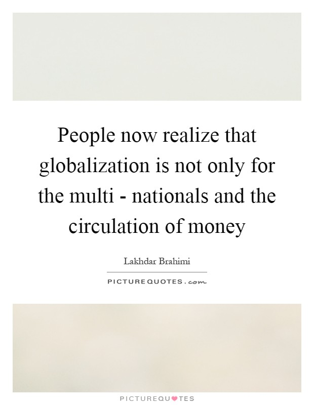 People now realize that globalization is not only for the multi - nationals and the circulation of money Picture Quote #1
