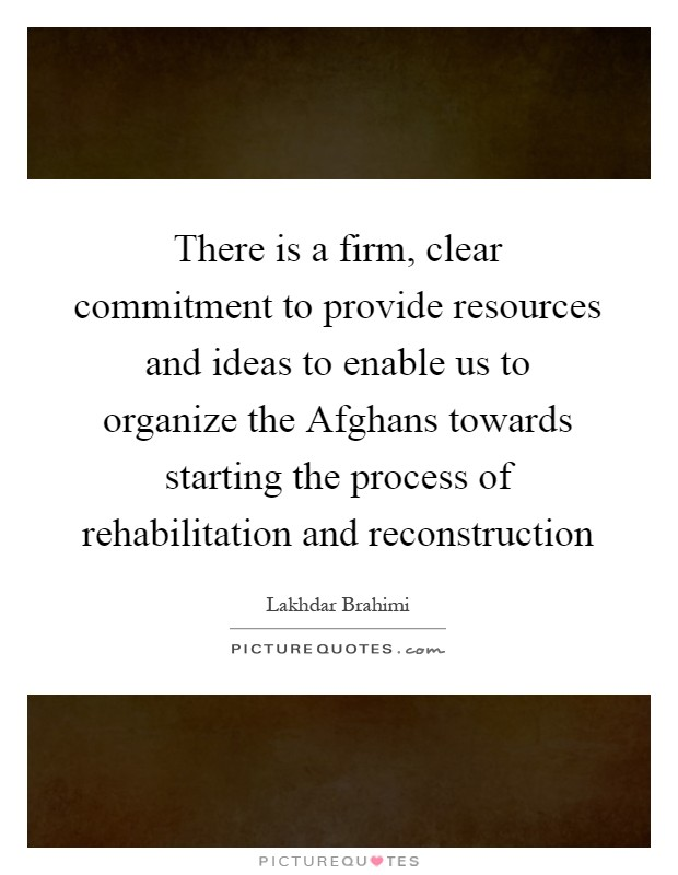 There is a firm, clear commitment to provide resources and ideas to enable us to organize the Afghans towards starting the process of rehabilitation and reconstruction Picture Quote #1
