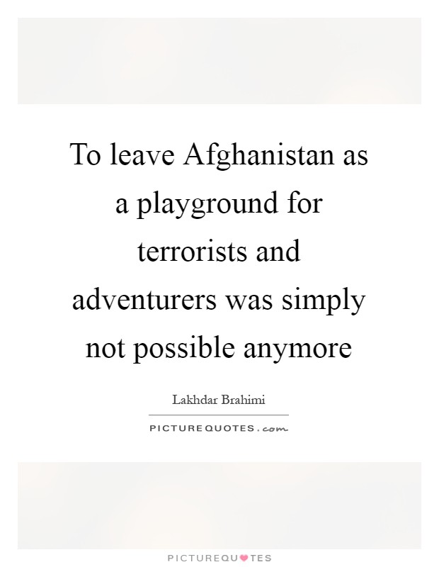 To leave Afghanistan as a playground for terrorists and adventurers was simply not possible anymore Picture Quote #1