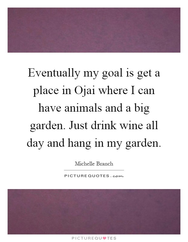 Eventually my goal is get a place in Ojai where I can have animals and a big garden. Just drink wine all day and hang in my garden Picture Quote #1
