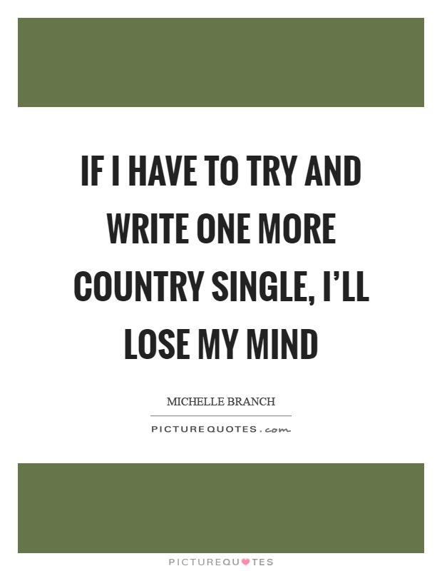 If I have to try and write one more country single, I'll lose my mind Picture Quote #1