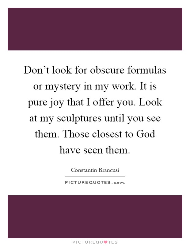 Don't look for obscure formulas or mystery in my work. It is pure joy that I offer you. Look at my sculptures until you see them. Those closest to God have seen them Picture Quote #1
