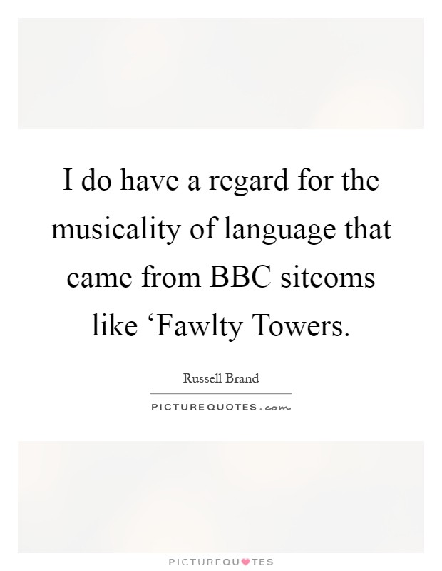 I do have a regard for the musicality of language that came from BBC sitcoms like 'Fawlty Towers Picture Quote #1