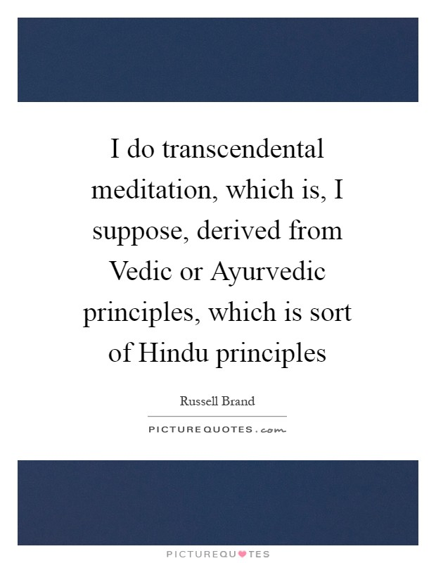 I do transcendental meditation, which is, I suppose, derived from Vedic or Ayurvedic principles, which is sort of Hindu principles Picture Quote #1