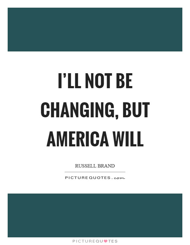 I'll not be changing, but America will Picture Quote #1