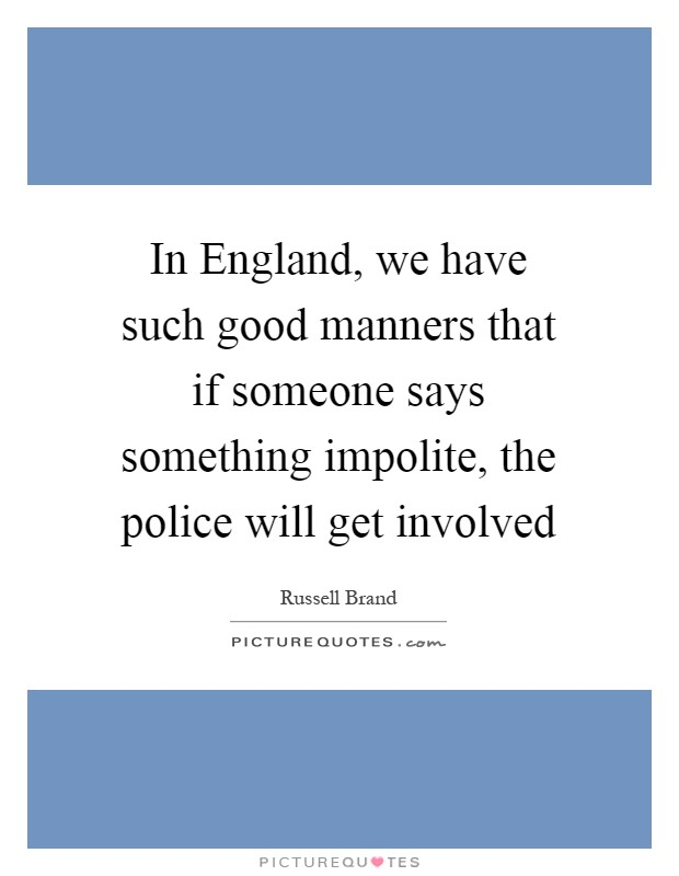In England, we have such good manners that if someone says something impolite, the police will get involved Picture Quote #1