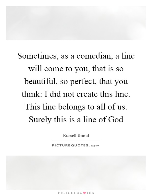 Sometimes, as a comedian, a line will come to you, that is so beautiful, so perfect, that you think: I did not create this line. This line belongs to all of us. Surely this is a line of God Picture Quote #1