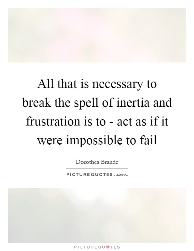 All that is necessary to break the spell of inertia and frustration is to - act as if it were impossible to fail Picture Quote #1