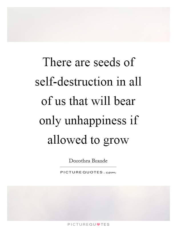There are seeds of self-destruction in all of us that will bear only unhappiness if allowed to grow Picture Quote #1