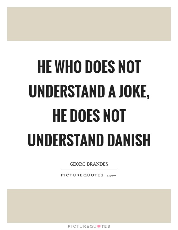 He who does not understand a joke, he does not understand Danish Picture Quote #1