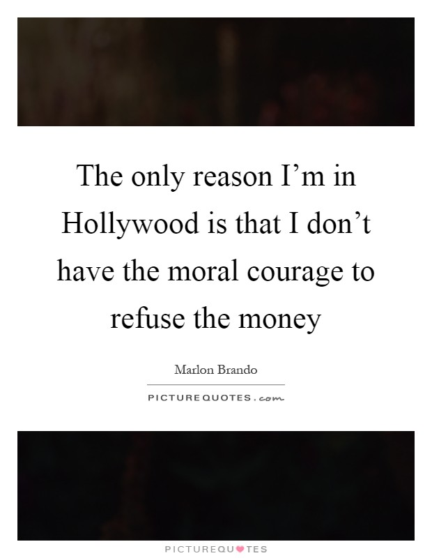 The only reason I'm in Hollywood is that I don't have the moral courage to refuse the money Picture Quote #1
