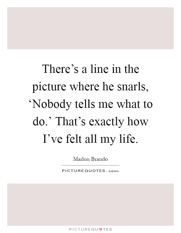 There's a line in the picture where he snarls, 'Nobody tells me what to do.' That's exactly how I've felt all my life Picture Quote #1