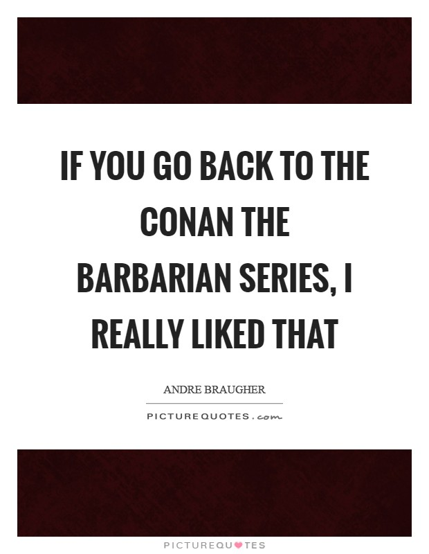 If you go back to the Conan the Barbarian series, I really liked that Picture Quote #1