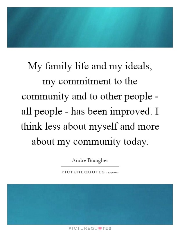 My family life and my ideals, my commitment to the community and to other people - all people - has been improved. I think less about myself and more about my community today Picture Quote #1