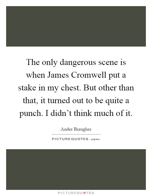 The only dangerous scene is when James Cromwell put a stake in my chest. But other than that, it turned out to be quite a punch. I didn't think much of it Picture Quote #1