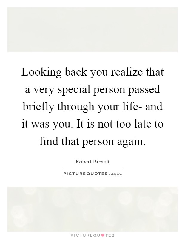 Looking back you realize that a very special person passed briefly through your life- and it was you. It is not too late to find that person again Picture Quote #1