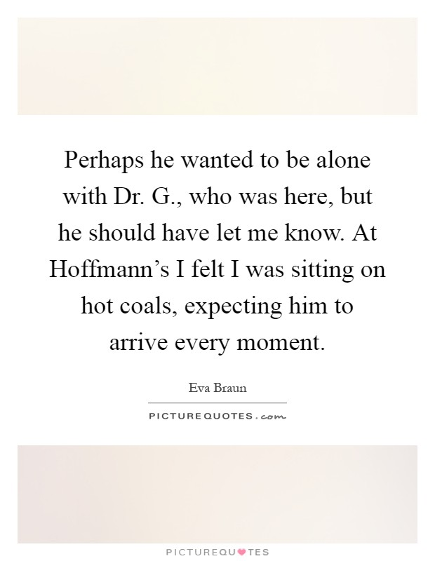 Perhaps he wanted to be alone with Dr. G., who was here, but he should have let me know. At Hoffmann's I felt I was sitting on hot coals, expecting him to arrive every moment Picture Quote #1