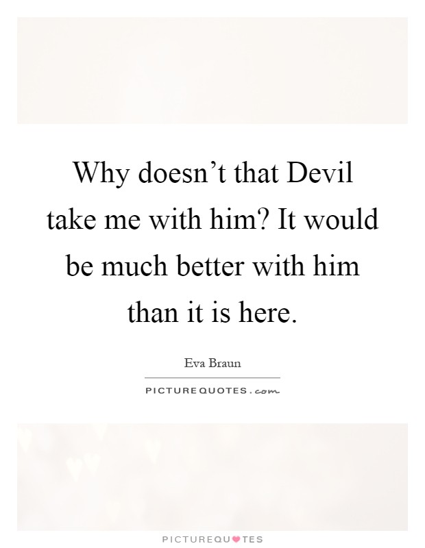 Why doesn't that Devil take me with him? It would be much better with him than it is here Picture Quote #1