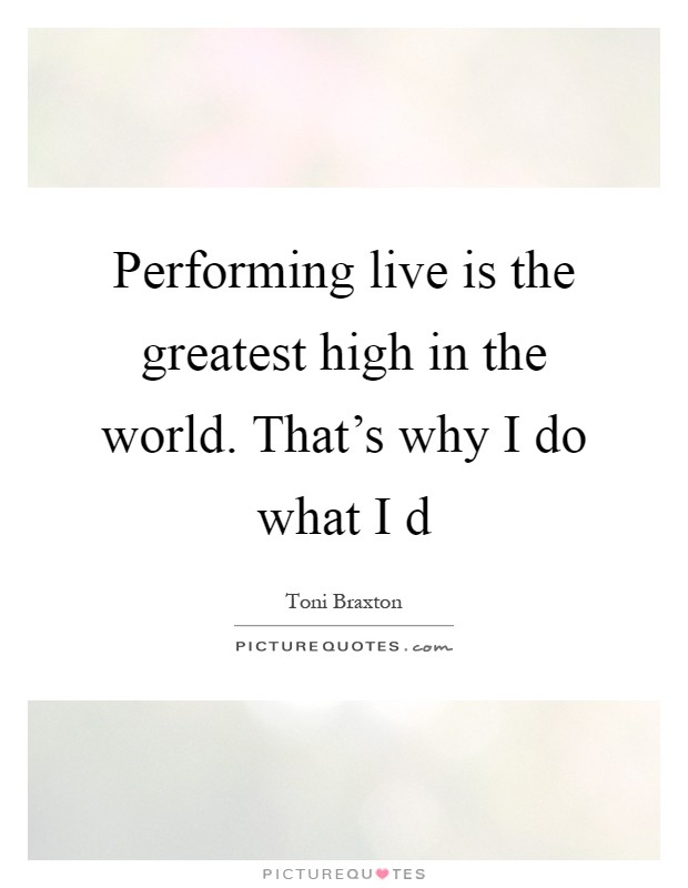 Performing live is the greatest high in the world. That's why I do what I d Picture Quote #1