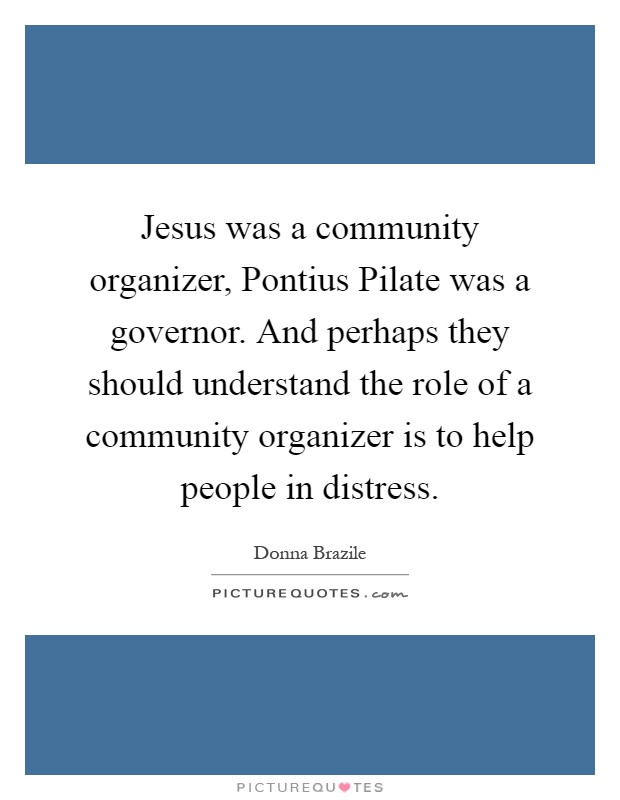 Jesus was a community organizer, Pontius Pilate was a governor. And perhaps they should understand the role of a community organizer is to help people in distress Picture Quote #1