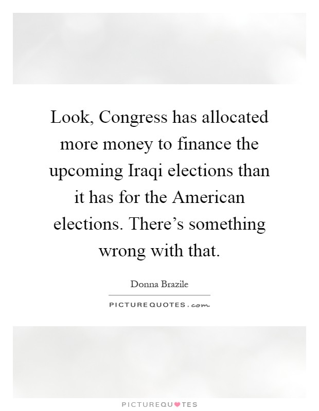 Look, Congress has allocated more money to finance the upcoming Iraqi elections than it has for the American elections. There's something wrong with that Picture Quote #1