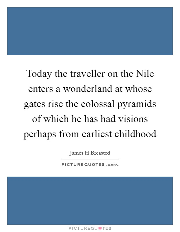 Today the traveller on the Nile enters a wonderland at whose gates rise the colossal pyramids of which he has had visions perhaps from earliest childhood Picture Quote #1
