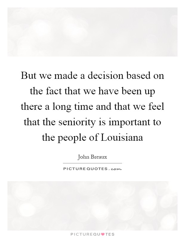But we made a decision based on the fact that we have been up there a long time and that we feel that the seniority is important to the people of Louisiana Picture Quote #1