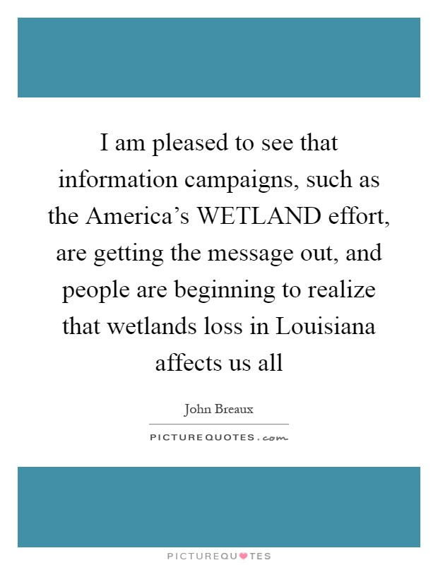 I am pleased to see that information campaigns, such as the America's WETLAND effort, are getting the message out, and people are beginning to realize that wetlands loss in Louisiana affects us all Picture Quote #1
