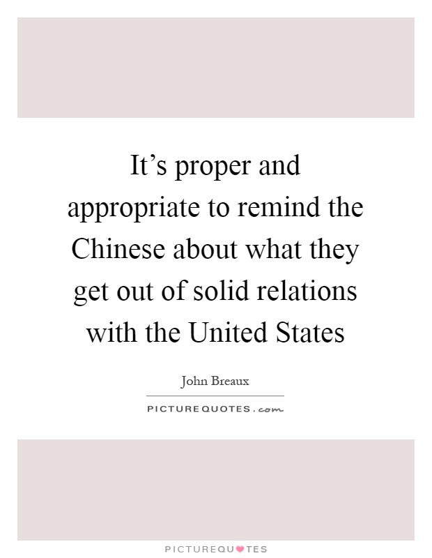 It's proper and appropriate to remind the Chinese about what they get out of solid relations with the United States Picture Quote #1
