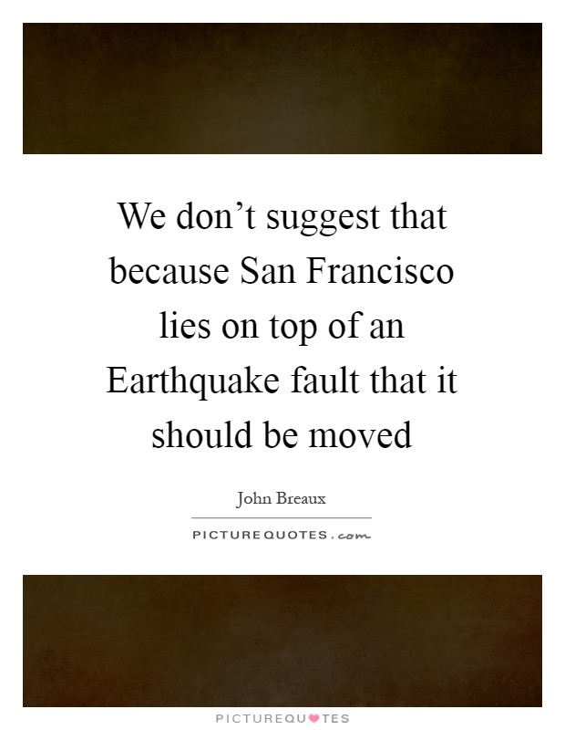 We don't suggest that because San Francisco lies on top of an Earthquake fault that it should be moved Picture Quote #1