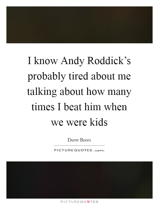 I know Andy Roddick's probably tired about me talking about how many times I beat him when we were kids Picture Quote #1