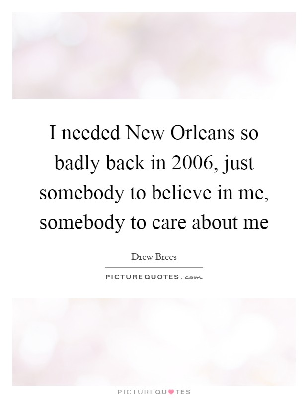 I needed New Orleans so badly back in 2006, just somebody to believe in me, somebody to care about me Picture Quote #1