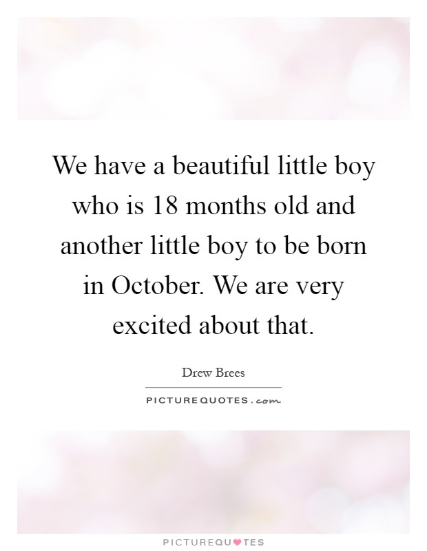 We have a beautiful little boy who is 18 months old and another little boy to be born in October. We are very excited about that Picture Quote #1